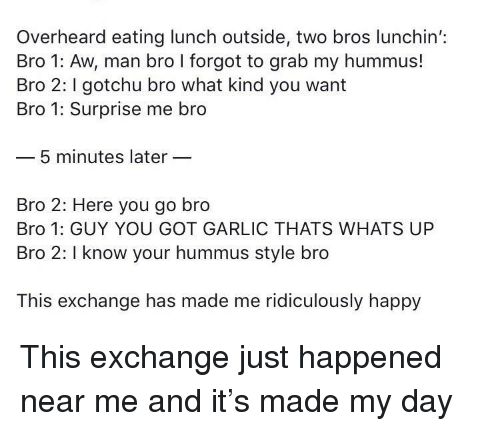 I Know Your: Overheard eating lunch outside, two bros lunchin':  Bro 1: Aw, man bro I forgot to grab my hummus!  Bro 2: gotchu bro what kind you want  Bro 1: Surprise me bro  5 minutes later  Bro 2: Here you go bro  Bro 1: GUY YOU GOT GARLIC THATS WHATS UP  Bro 2: I know your hummus style bro  This exchange has made me ridiculously happy This exchange just happened near me and it's made my day