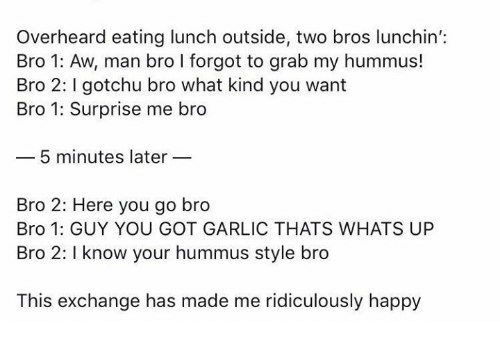 I Know Your: Overheard eating lunch outside, two bros lunchin':  Bro 1: Aw, man bro I forgot to grab my hummus!  Bro 2: gotchu bro what kind you want  Bro 1: Surprise me bro  5 minutes later  Bro 2: Here you go bro  Bro 1: GUY YOU GOT GARLIC THATS WHATS UP  Bro 2: I know your hummus style bro  This exchange has made me ridiculously happy