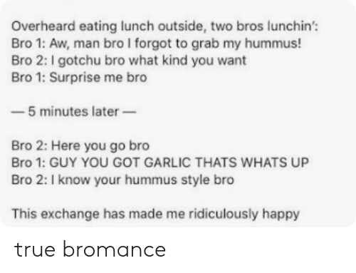 Here You Go: Overheard eating lunch outside, two bros lunchin'  Bro 1: Aw, man bro I forgot to grab my hummus!  Bro 2: I gotchu bro what kind you want  Bro 1: Surprise me bro  -5 minutes later  Bro 2: Here you go bro  Bro 1: GUY YOU GOT GARLIC THATS WHATS UP  Bro 2: I know your hummus style bro  This exchange has made me ridiculously happy true bromance