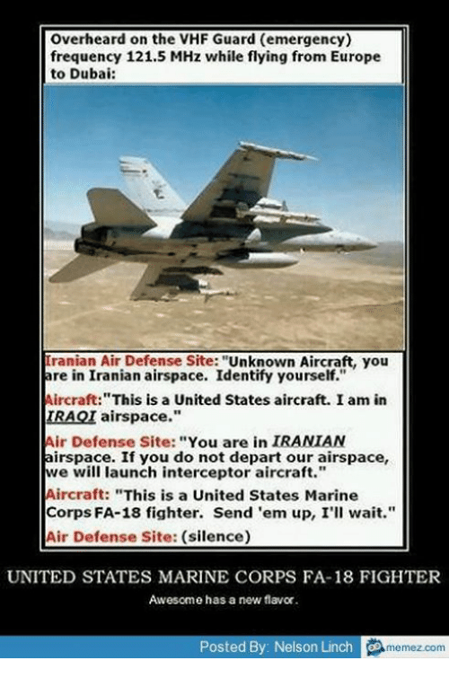 """departed: Overheard on the VHF Guard (emergency)  frequency 121.5 MHz while flying from Europe  to Dubai:  Tranian Air Defense Site: """"Unknown Aircraft, you  are in Iranian airspace. Identify yourself.""""  Aircraft:""""This is a United States aircraft. I am in  IRAQI airspace.""""  Air Defense Site: """"You are in IRANIAN  airspace. If you do not depart our airspace,  we will launch interceptor aircraft.""""  Aircraft: """"This is a United States Marine  Corps FA-18 fighter. Send 'em up, I'll wait.""""  Air Defense Site: (silence)  UNITED STATES MARINE CORPS FA-18 FIGHTER  Awesome has a new flavor.  Posted By Nelson Linch o  memez.com"""