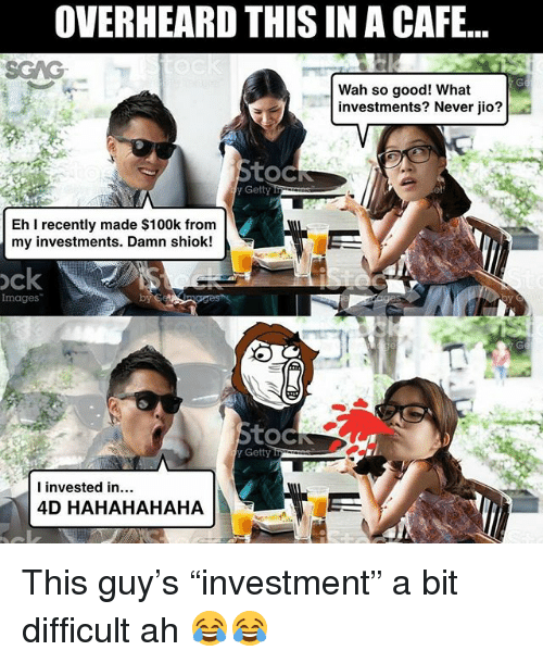 """Memes, Good, and Images: OVERHEARDTHIS IN A CAFE...  Wah so good! What  investments? Never jio?  toc  Getty  Eh recently made $100k from  my investments. Damn shiok!  ock  Images  toCi  I invested in...  4D HAHAHAHAHA This guy's """"investment"""" a bit difficult ah 😂😂"""