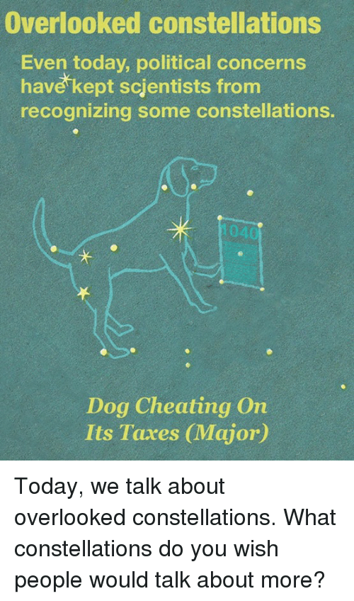 Cheating, Memes, and Taxes: Overlooked constellations  Even today, political concerns  have kept scientists from  recognizing some constellations.  Dog Cheating On  Its Taxes CMajor) Today, we talk about overlooked constellations.  What constellations do you wish people would talk about more?