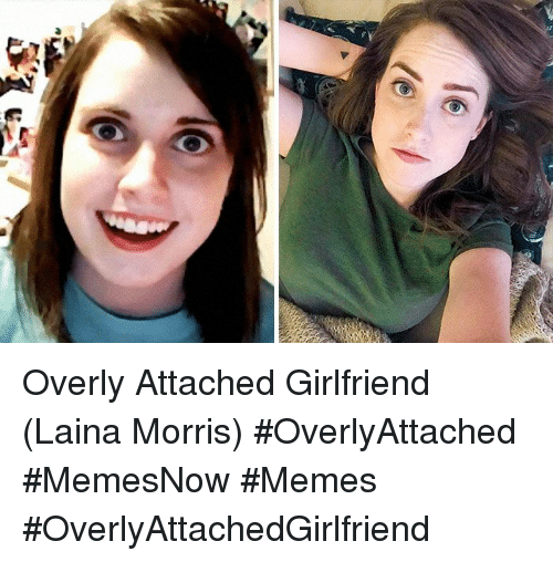Memes, Girlfriend, and Attached Girlfriend: Overly Attached Girlfriend (Laina Morris) #OverlyAttached #MemesNow #Memes #OverlyAttachedGirlfriend