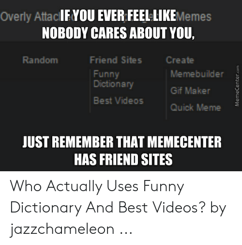 Funny Dictionary: Overly AttacIE YOU EVER FEEL-LIKEMemes  NOBODY CARES ABOUT YOU,  Friend Sites  Random  Create  Memebuilder  Funny  Gif Maker  Best Videos  Quick Meme  JUST REMEMBER THAT MEMECENTER  HAS FRIEND SITES Who Actually Uses Funny Dictionary And Best Videos? by jazzchameleon ...