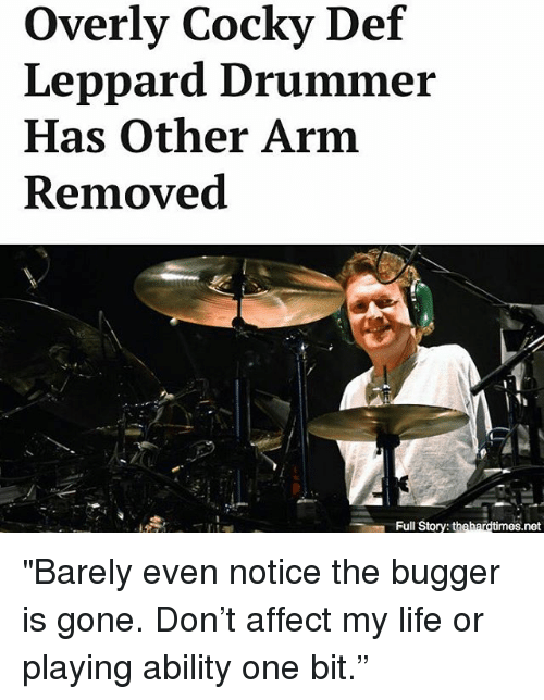 """Life, Memes, and Affect: Overly Cocky Def  Leppard Drummer  Has Other Arm  Removed  Full Story: thehardtimes.net """"Barely even notice the bugger is gone. Don't affect my life or playing ability one bit."""""""