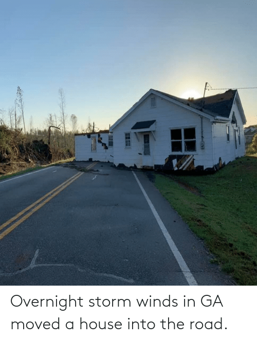 The Road: Overnight storm winds in GA moved a house into the road.
