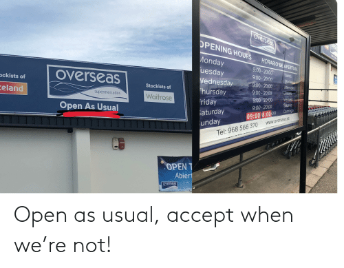 Monday, Open, and Accept: overseas  Keland  OPENING HOURS  Supermercados  Open Ai lual  HORARIO DE APERTURA  Monday  9:00- 20:00  uesday  Lunes  9:00- 20:00  Martes  Vednesday  9:00- 20:00  overseas  Miércoles  Jueves  ockists of  9:00 - 20:00  Stockists of  Thursday  Viernes  9:00 - 20:00  Waitrose  celand  supermercados  Sábado  riday  9:00 - 20:00  Domingo  aturday  09:00/8:00 D0  Open As Usual  unday  Tel: 968 566 370  WWW.overseas.es  FUEGO  OPEN T  Abiert  overseas Open as usual, accept when we're not!