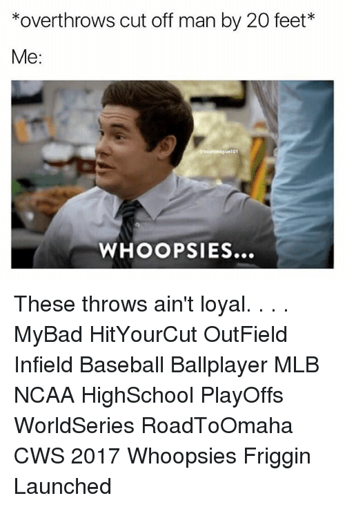 Baseball, Memes, and Mlb: *overthrows cut off man by 20 feet*  Me  101  WHOOP SIES... These throws ain't loyal. . . . MyBad HitYourCut OutField Infield Baseball Ballplayer MLB NCAA HighSchool PlayOffs WorldSeries RoadToOmaha CWS 2017 Whoopsies Friggin Launched