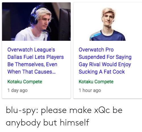 kotaku: Overwatch League's  Dallas Fuel Lets Players  Be Themselves, Even  When That Causes...  Kotaku Compete  1 day ago  Overwatch Pro  Suspended For Saying  Gay Rival Would Enjoy  Sucking A Fat Cock  Kotaku Compete  1 hour ago blu-spy:  please make xQc be anybody but himself