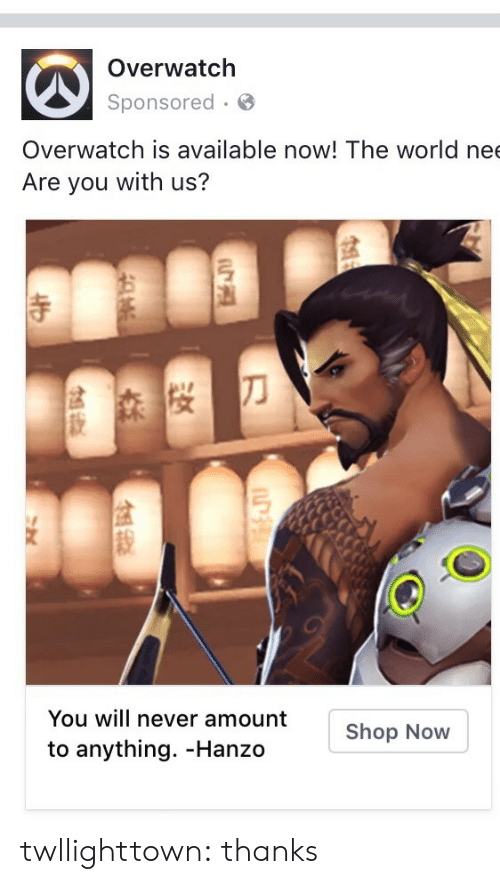 Hanzo: Overwatch  Sponsored  Overwatch is available now! The world nee  Are you with us?  弓  寺  You will never amount  to anything. -Hanzo  Shop Now twllighttown: thanks