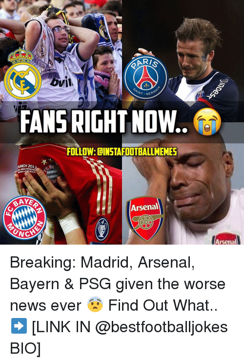 unca: OVI  GERMA  INT FANS RIGHT NOW..  FOLLOW: DINSTAFOOTBALLMEMES  UNCH 201  BA  Arsenal  UNCA  Arsenal Breaking: Madrid, Arsenal, Bayern & PSG given the worse news ever 😨 Find Out What.. ➡️ [LINK IN @bestfootballjokes BIO]