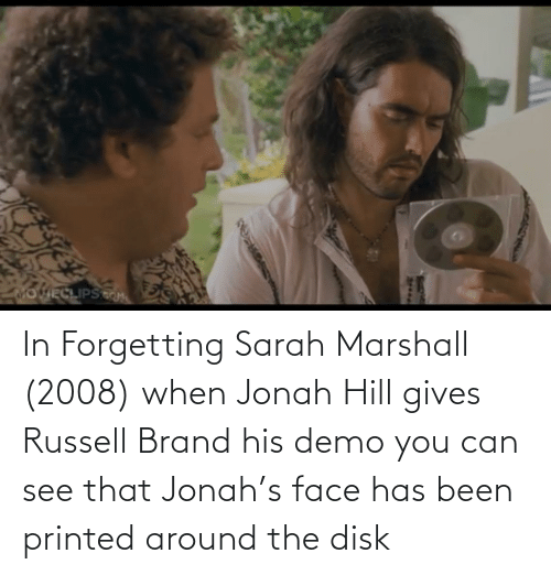 Russell Brand: OVIECLIPSM  2t.. In Forgetting Sarah Marshall (2008) when Jonah Hill gives Russell Brand his demo you can see that Jonah's face has been printed around the disk