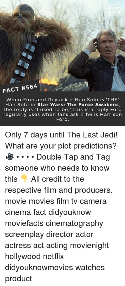 "Star Wars: The Force Awakens: OVIES  FACT #564  When Finn and Rey ask if Han Solo is 'THE'  Han Solo in Star Wars: The Force Awakens,  the reply is ""I used to be,"" this is a reply Ford  regularly uses when fans ask if he is Harrison  Ford Only 7 days until The Last Jedi! What are your plot predictions? 🎥 • • • • Double Tap and Tag someone who needs to know this 👇 All credit to the respective film and producers. movie movies film tv camera cinema fact didyouknow moviefacts cinematography screenplay director actor actress act acting movienight hollywood netflix didyouknowmovies watches product"