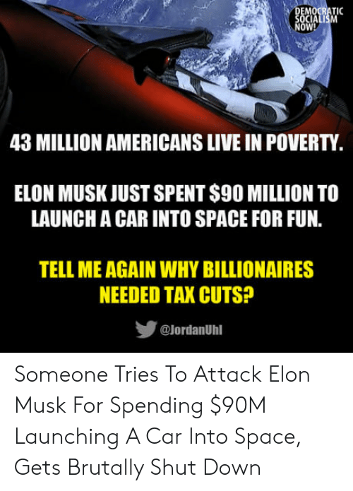 Tell Me Again: OW!  43 MILLION AMERICANS LIVE IN POVERTY  ELON MUSK JUST SPENT S90 MILLION TO  LAUNCH A CAR INTO SPACE FOR FUN.  TELL ME AGAIN WHY BILLIONAIRES  NEEDED TAX CUTS?  步  @lordanUhl Someone Tries To Attack Elon Musk For Spending $90M Launching A Car Into Space, Gets Brutally Shut Down