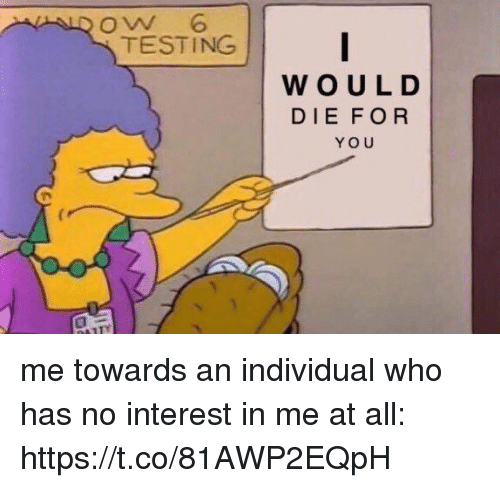 Girl Memes, Who, and All: oW 6  TESTING  WOULD  DIE FOR  YOU me towards an individual who has no interest in me at all: https://t.co/81AWP2EQpH