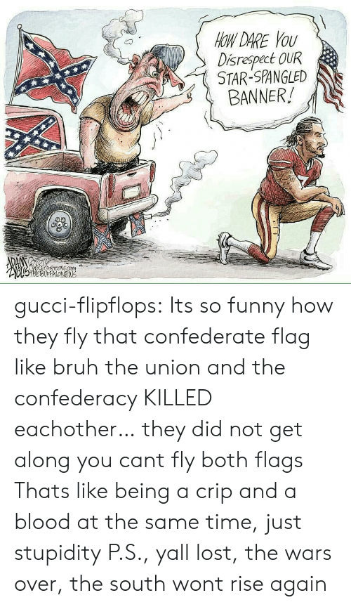 star spangled banner: OW DARE YoU  Disrespect OUR  STAR-SPANGLED  BANNER! gucci-flipflops:  Its so funny how they fly that confederate flag like bruh the union and the confederacy KILLED eachother… they did not get along you cant fly both flags  Thats like being a crip and a blood at the same time, just stupidity  P.S., yall lost, the wars over, the south wont rise again