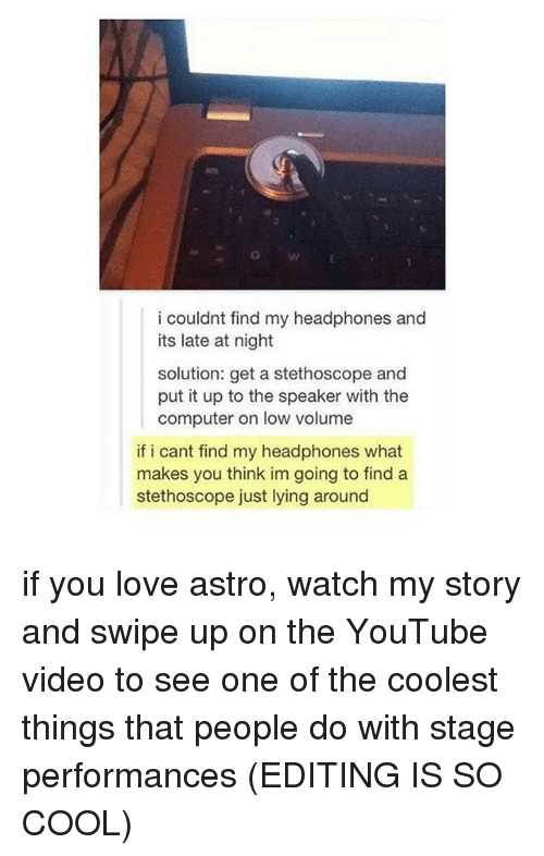 Love, Memes, and youtube.com: OW  i couldnt find my headphones and  its late at night  solution: get a stethoscope and  put it up to the speaker with the  computer on low volume  if i cant find my headphones what  makes you think im going to find a  stethoscope just lying around if you love astro, watch my story and swipe up on the YouTube video to see one of the coolest things that people do with stage performances (EDITING IS SO COOL)