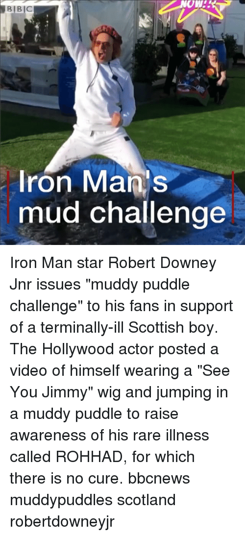 "Iron Man, Memes, and Robert Downey Jr.: Ow!  Iron Mans  mud challenge Iron Man star Robert Downey Jnr issues ""muddy puddle challenge"" to his fans in support of a terminally-ill Scottish boy. The Hollywood actor posted a video of himself wearing a ""See You Jimmy"" wig and jumping in a muddy puddle to raise awareness of his rare illness called ROHHAD, for which there is no cure. bbcnews muddypuddles scotland robertdowneyjr"