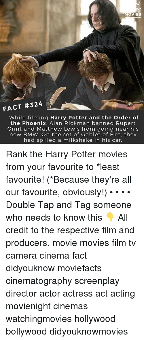 the phoenix: ow  MOVIES  FACT #324  While filming Harry Potter and the Order of  the Phoenix, Alan Rickman banned Rupert  Grint and Matthew Lewis from going near his  new BMW. On the set of Goblet of Fire, they  had spilled a milkshake in his car. Rank the Harry Potter movies from your favourite to *least favourite! (*Because they're all our favourite, obviously!) • • • • Double Tap and Tag someone who needs to know this 👇 All credit to the respective film and producers. movie movies film tv camera cinema fact didyouknow moviefacts cinematography screenplay director actor actress act acting movienight cinemas watchingmovies hollywood bollywood didyouknowmovies