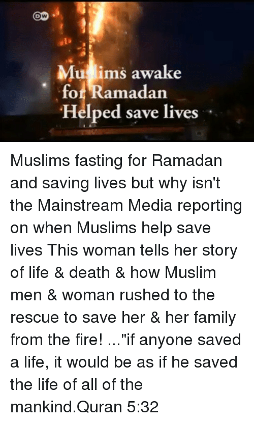 "Family, Fire, and Life: Ow  Mu ims awake  for Ramadan  Helped save lives Muslims fasting for Ramadan and saving lives but why isn't the Mainstream Media reporting on when Muslims help save lives This woman tells her story of life & death & how Muslim men & woman rushed to the rescue to save her & her family from the fire! ...""if anyone saved a life, it would be as if he saved the life of all of the mankind.Quran 5:32"