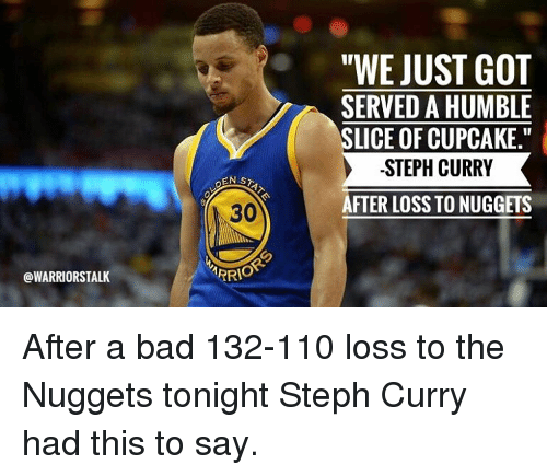 "humbleness: OWARRIORSTALK  EN STA  ARRIO  ""WE JUST GOT  SERVED A HUMBLE  SLICE OF CUPCAKE.""  STEPH CURRY  AFTER LOSS TO NUGGETS After a bad 132-110 loss to the Nuggets tonight Steph Curry had this to say."
