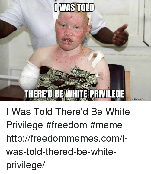Freedom Meme: OWAS TOLD  THERE'D BEWHITE PRIVILEGE  Under The Same Sun I Was Told There'd Be White Privilege #freedom #meme: http://freedommemes.com/i-was-told-thered-be-white-privilege/