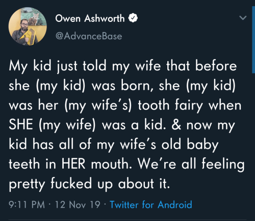 owen: Owen Ashworth  @AdvanceBase  My kid just told my wife that before  she (my kid) was born, she (my kid)  was her (my wife's) tooth fairy when  SHE (my wife) was a kid. & now my  kid has all of my wife's old baby  teeth in HER mouth. We're all feeling  pretty fucked up about it.  9:11 PM · 12 Nov 19 · Twitter for Android