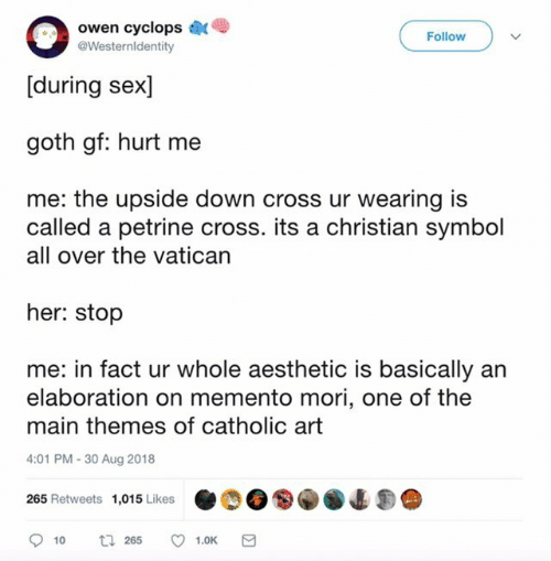 owen: owen cyclops  [during sex]  goth gf: hurt me  Follow  @Westernldentity  me: the upside down cross ur wearing is  called a petrine cross. its a christian symbol  all over the vatican  her: stop  me: in fact ur whole aesthetic is basically an  elaboration on memento mori, one of the  main themes of catholic art  4:01 PM-30 Aug 2018  265 Retweets 1,015Likes 4