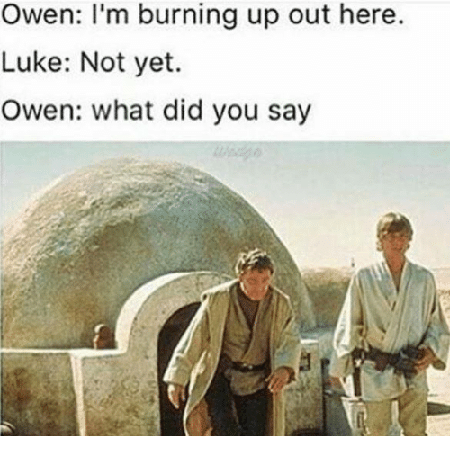 what did you say: Owen: I'm burning up out here.  Luke: Not yet.  Owen: what did you say