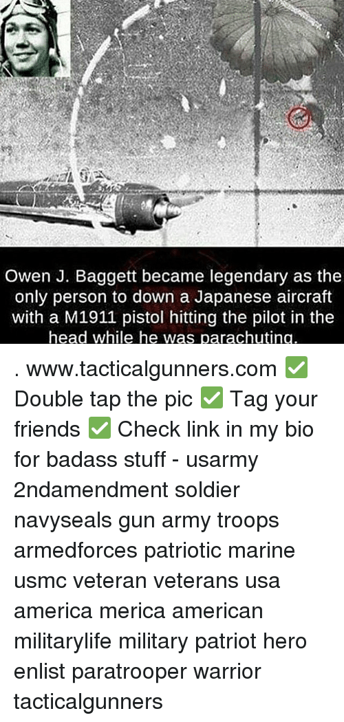 America, Friends, and Head: Owen J. Baggett became legendary as the  only person to down a Japanese aircraft  with a M1911 pistol hitting the pilot in the  head while he was parachuting . www.tacticalgunners.com ✅ Double tap the pic ✅ Tag your friends ✅ Check link in my bio for badass stuff - usarmy 2ndamendment soldier navyseals gun army troops armedforces patriotic marine usmc veteran veterans usa america merica american militarylife military patriot hero enlist paratrooper warrior tacticalgunners