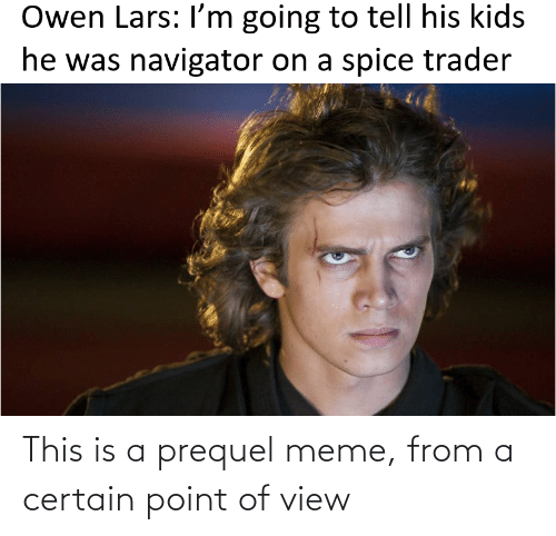 navigator: Owen Lars: I'm going to tell his kids  he was navigator on a spice trader This is a prequel meme, from a certain point of view