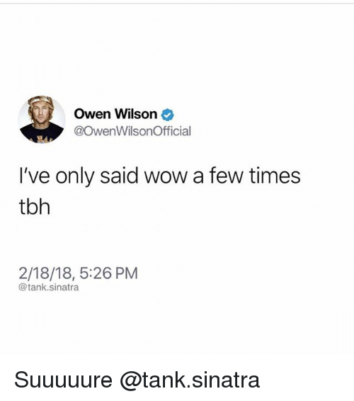 Tbh, Wow, and Owen Wilson: Owen Wilson  @OwenWilsonOfficial  I've only said wow a few times  tbh  2/18/18, 5:26 PM  @tank.sinatra Suuuuure @tank.sinatra