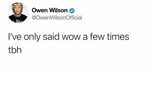 Tbh, Wow, and Owen Wilson: Owen Wilson  @OwenWilsonOfficial  I've only said wow a few times  tbh