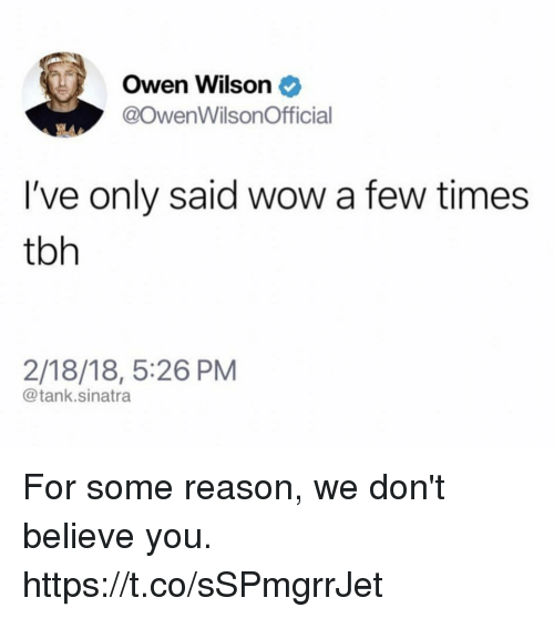 Funny, Tbh, and Wow: Owen Wilson  @OwenWilsonOfficial  I've only said wow a few times  tbh  2/18/18, 5:26 PM  @tank.sinatra For some reason, we don't believe you. https://t.co/sSPmgrrJet