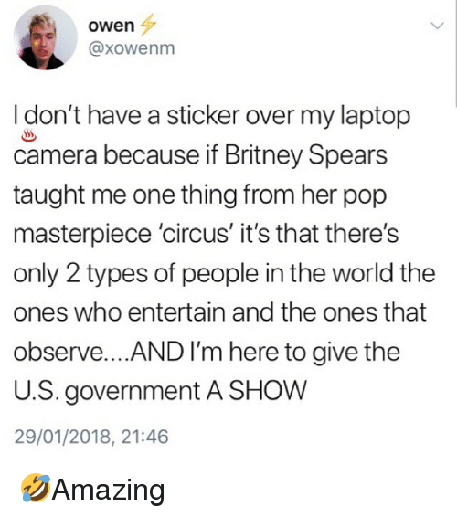 2 Types Of People: owen  @xowenm  I don't have a sticker over my laptop  camera because if Britney Spears  taught me one thing from her pop  masterpiece 'circus' it's that there's  only 2 types of people in the world the  ones who entertain and the ones that  observe... AND I'm here to give the  U.S. government A SHOW  29/01/2018, 21:46 🤣Amazing