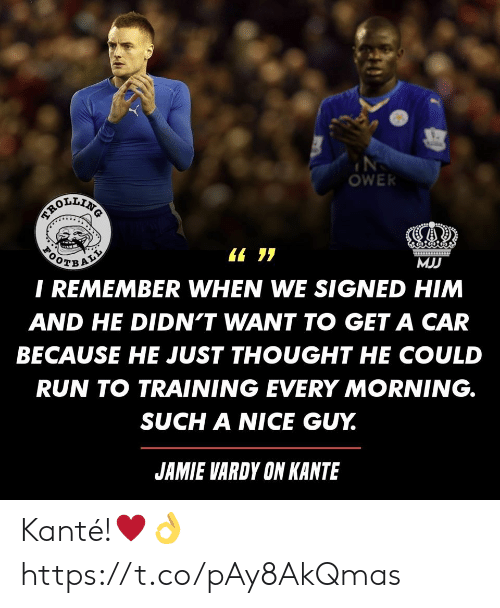 vardy: OWER  BEROLENG  ALL  MJJ  I REMEMBER WHEN WE SIGNED HIM  AND HE DIDN'T WANT TO GET A CAR  BECAUSE HE JUST THOUGHT HE COULD  RUN TO TRAINING EVERY MORNING.  SUCH A NICE GUY.  JAMIE VARDY ON KANTE Kanté!♥️? https://t.co/pAy8AkQmas