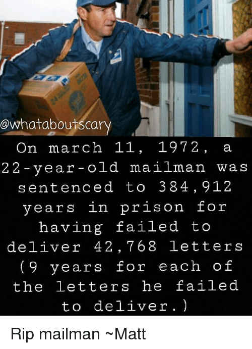 Memes, Prison, and Old: owhatabou Scary  On march 11, 1972, a  22-year-old mailman was  sentenced to 38 4,912  years in prison for  having failed to  deliver 42,768 letters  9 years for each of  the letters he failed  to deliver. Rip mailman ~Matt