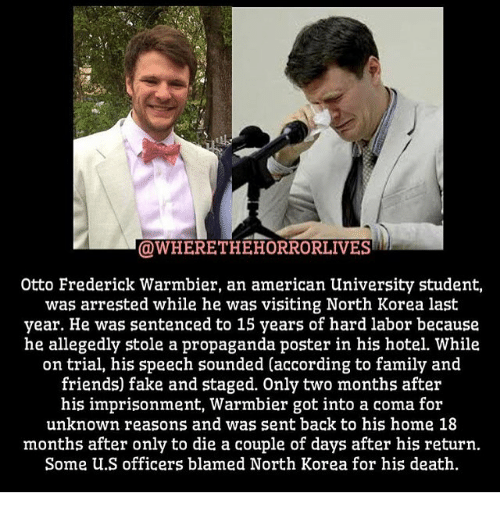 Fake, Family, and Friends: OWHERETHEHORRORLIVES  Otto Frederick Warmbier, an american University student,  was arrested while he was visiting North Korea last  year. He was sentenced to 15 years of hard labor because  he allegedly stole a propaganda poster in his hotel. While  on trial, his speech sounded (according to family and  friends) fake and staged. Only two months after  his imprisonment, Warmbier got into a coma for  unknown reasons and was sent back to his home 18  months after only to die a couple of days after his return.  Some U.S officers blamed North Korea for his death