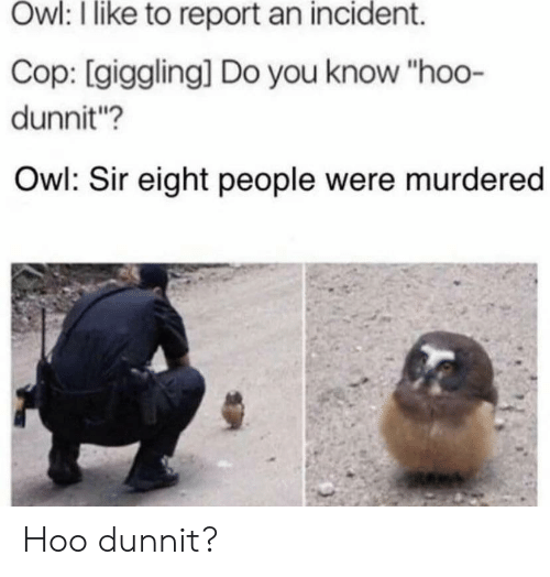 """incident: Owl: I like to report an incident.  Cop: [giggling] Do you know """"hoo-  dunnit?  Owl: Sir eight people were murdered Hoo dunnit?"""