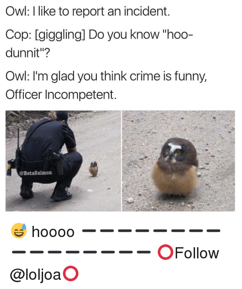 "Crime, Memes, and 🤖: Owl: like to report an incident.  Cop: giggling] Do you know hoo-  dunnit""?  Owl: I'm glad you think crime is funny,  Officer Incompetent  @BetaSalmon 😅 hoooo ➖➖➖➖➖➖➖➖➖➖➖➖➖➖➖➖ ⭕Follow @loljoa⭕"