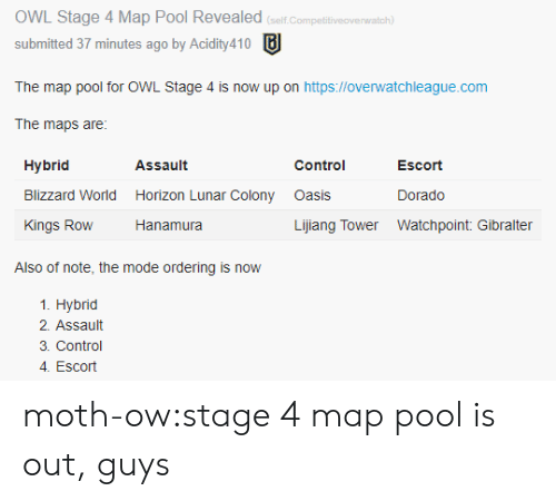 asis: OWL Stage 4 Map Pool Revealed (selif Competitiveovernwatch)  submitted 37 minutes ago by Acidity410  The map pool for OWL Stage 4 is now up on https://overwatchleague.com  The maps are:  Hybrid  Blizzard World Horizon Lunar Colony asis  Kings Row Hanamura  Assault  Control  Escort  Dorado  Lijiang Tower Watchpoint: Gibralter  Also of note, the mode ordering is now  1. Hybrid  2. Assault  3. Control  4. Escort moth-ow:stage 4 map pool is out, guys