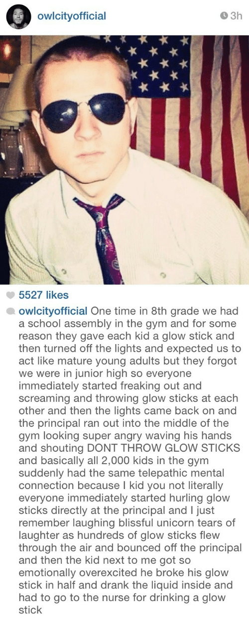 glow sticks: owlcityofficial  O 3h  5527 likes   owlcityofficial One time in 8th grade we had  a school assembly in the gym and for some  reason they gave each kid a glow stick and  then turned off the lights and expected us to  act like mature young adults but they forgot  we were in junior high so everyone  immediately started freaking out and  screaming and throwing glow sticks at each  other and then the lights came back on and  the principal ran out into the middle of the  gym looking super angry waving his hands  and shouting DONT THROW GLOW STICKS  and basically all 2,000 kids in the gynm  suddenly had the same telepathic mental  connection because I kid you not literally  everyone immediately started hurling glow  sticks directly at the principal and I just  remember laughing blissful unicorn tears of  laughter as hundreds of glow sticks flew  through the air and bounced off the principal  and then the kid next to me got so  emotionally overexcited he broke his glow  stick in half and drank the liquid inside and  had to go to the nurse for drinking a glow  stick
