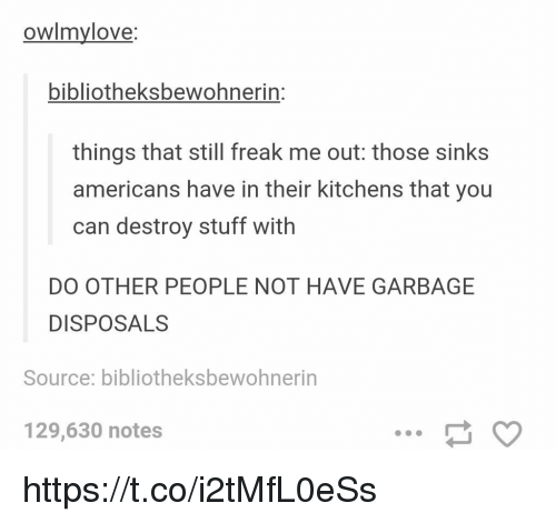 Stuff, Garbage, and Source: owlmvlove:  bibliotheksbewohnerin:  things that still freak me out: those sinks  americans have in their kitchens that you  can destroy stuff with  DO OTHER PEOPLE NOT HAVE GARBAGE  DISPOSALS  Source: bibliotheksbewohnerin  129,630 notes https://t.co/i2tMfL0eSs