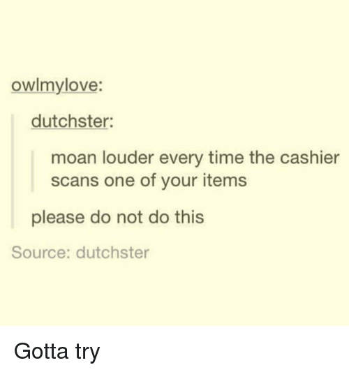 Scans: owlmylove:  dutchster:  moan louder every time the cashier  scans one of your items  please do not do this  Source: dutchster Gotta try
