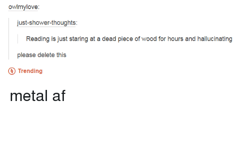 Metal Af: owlmylove:  just shower-thoughts  Reading is just staring at a dead piece of wood for hours and hallucinating  please delete this  Trending metal af