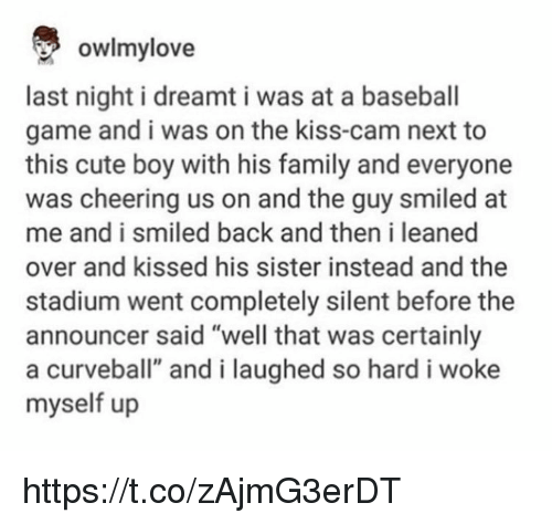 "Baseball, Cute, and Family: owlmylove  last night i dreamt i was at a baseball  game and i was on the kiss-cam next to  this cute boy with his family and everyone  was cheering us on and the guy smiled at  me and i smiled back and then i leaned  over and kissed his sister instead and the  stadium went completely silent before the  announcer said ""well that was certainly  a curveball"" and i laughed so hard i woke  myself up https://t.co/zAjmG3erDT"