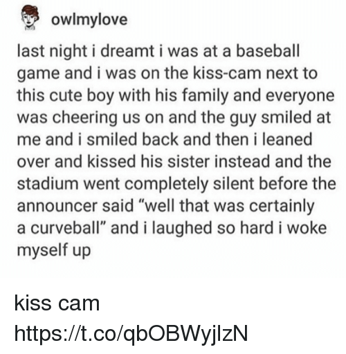 """Baseball, Cute, and Family: owlmylove  last night i dreamt i was at a baseball  game and i was on the kiss-cam next to  this cute boy with his family and everyone  was cheering us on and the guy smiled at  me and i smiled back and then i leaned  over and kissed his sister instead and the  stadium went completely silent before the  announcer said """"well that was certainly  a curveball"""" and i laughed so hard i woke  myself up kiss cam https://t.co/qbOBWyjlzN"""