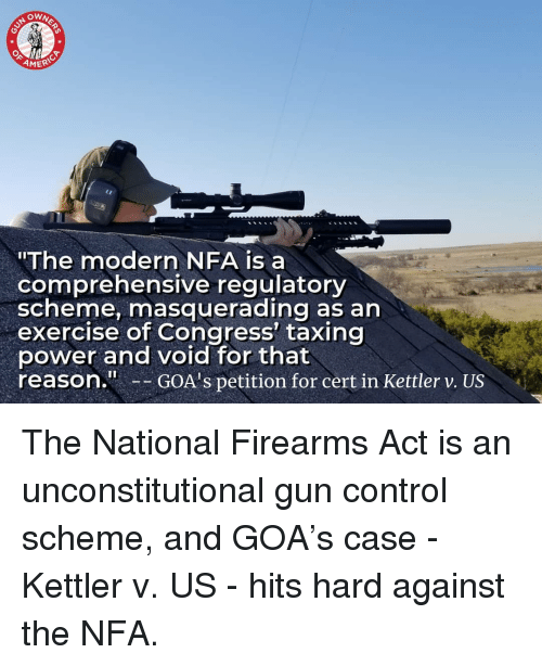 "gun control: OWN  ERIC  ""The modern NFA is a  comprehensive regulatory  scheme, masquerading as an  exercise of Congress' taxing  power and void for that  reason.GOA's petition for cert in Kettler v. US The National Firearms Act is an unconstitutional gun control scheme, and GOA's case - Kettler v. US - hits hard against the NFA."