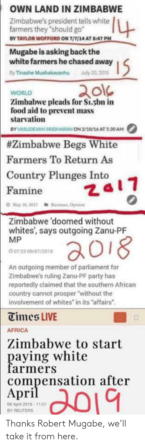 """robert mugabe: OWN LAND IN ZIMBABWE  4  Zimbabwe's president tells white  farmers they """"should go  BY TAYLOR WOFFORD ON 7/7/14 AT 8:47 PM  Mugabe is asking back the  white farmers he chased away  By Tinashe Mushakavanhu July 20,2015  I5  WORLD  Zimbabwe pleads for S1.sbn in  food aid to prevent mass  starvation  BY VASUDEVAN SRICHARAN ON 2/10/16 AT 5:30AM  #Zimbabwe Begs White  Farmers To Return As  Country Plunges Into  Za17  Famine  O May 16, 2017einess Opinion  Zimbabwe 'doomed without  whites', says outgoing Zanu-PF  MP  aoi8  07 23 09/07/2018  An outgoing member of parliament for  Zimbabwe's ruling Zanu-PF party has  reportedly claimed that the southern African  country cannot prosper """"without the  involvement of whites in its """"affairs""""  Times LIVE  AFRICA  Zimbabwe to start  paying white  farmers  compensation after  Аpril  2019  08 April 2019-11:01  BY REUTERS Thanks Robert Mugabe, we'll take it from here."""