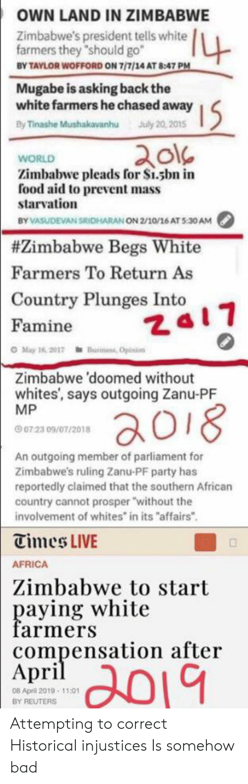 """mugabe: OWN LAND IN ZIMBABWE  4  Zimbabwe's president tells white  farmers they """"should go  BY TAYLOR WOFFORD ON 7/7/14 AT 8:47 PM  Mugabe is asking back the  white farmers he chased away  By Tinashe Mushakavanhu July 20,2015  WORLD  Zimbabwe pleads for Si.sbn in  food aid to prevent mass  starvation  BY VASUDEVAN SRIDHARAN ON 2/10/16 AT 5:30 AM  #Zimbabwe Begs White  Farmers To Return As  Country Plunges Into  ZA17  Famine  O May 16, 2017  ness Opinio  Zimbabwe 'doomed without  whites', says outgoing Zanu-PF  MP  ao18  0723 09/07/2018  An outgoing member of parliament for  Zimbabwe's ruling Zanu-PF party has  reportedly claimed that the southern African  country cannot prosper """"without the  involvement of whites in its """"affairs""""  Times LIVE  AFRICA  Zimbabwe to start  paying white  farmers  compensation after  April  08 April 2019 11:01  BY REUTERS Attempting to correct Historical injustices Is somehow bad"""